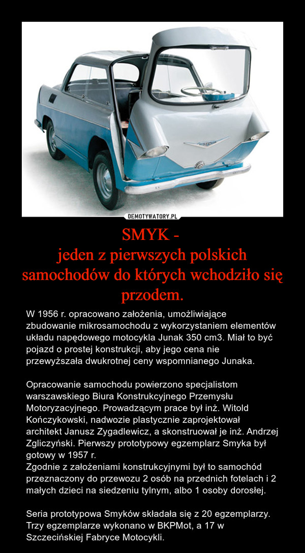 SMYK - jeden z pierwszych polskich samochodów do których wchodziło się przodem. – W 1956 r. opracowano założenia, umożliwiające zbudowanie mikrosamochodu z wykorzystaniem elementów układu napędowego motocykla Junak 350 cm3. Miał to być pojazd o prostej konstrukcji, aby jego cena nie przewyższała dwukrotnej ceny wspomnianego Junaka.Opracowanie samochodu powierzono specjalistom warszawskiego Biura Konstrukcyjnego Przemysłu Motoryzacyjnego. Prowadzącym prace był inż. Witold Kończykowski, nadwozie plastycznie zaprojektował architekt Janusz Zygadlewicz, a skonstruował je inż. Andrzej Zgliczyński. Pierwszy prototypowy egzemplarz Smyka był gotowy w 1957 r.Zgodnie z założeniami konstrukcyjnymi był to samochód przeznaczony do przewozu 2 osób na przednich fotelach i 2 małych dzieci na siedzeniu tylnym, albo 1 osoby dorosłej. Seria prototypowa Smyków składała się z 20 egzemplarzy. Trzy egzemplarze wykonano w BKPMot, a 17 w Szczecińskiej Fabryce Motocykli.