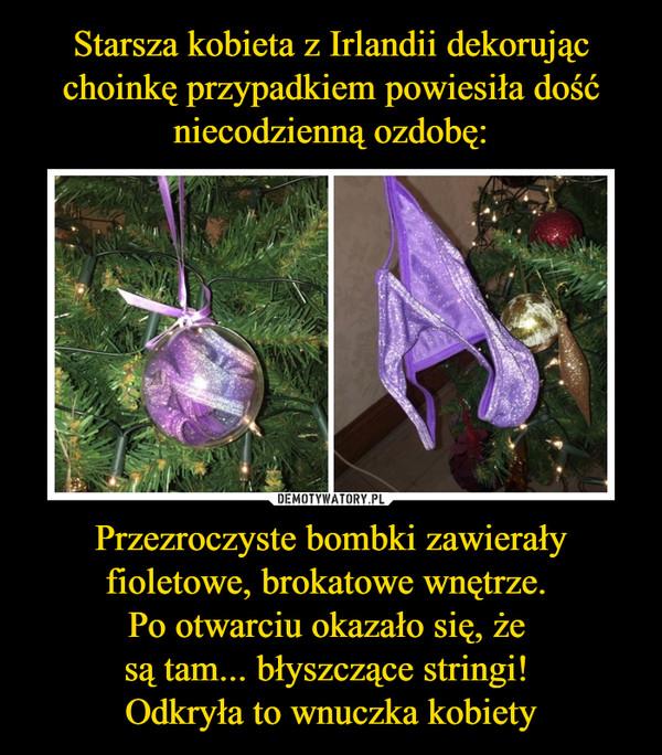 Przezroczyste bombki zawierały fioletowe, brokatowe wnętrze. Po otwarciu okazało się, że są tam... błyszczące stringi! Odkryła to wnuczka kobiety –