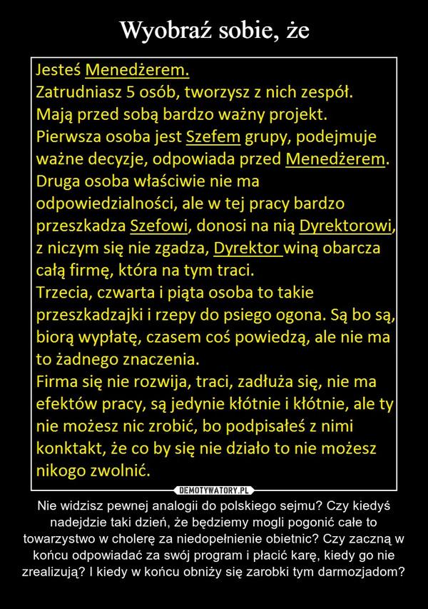 – Nie widzisz pewnej analogii do polskiego sejmu? Czy kiedyś nadejdzie taki dzień, że będziemy mogli pogonić całe to towarzystwo w cholerę za niedopełnienie obietnic? Czy zaczną w końcu odpowiadać za swój program i płacić karę, kiedy go nie zrealizują? I kiedy w końcu obniży się zarobki tym darmozjadom?