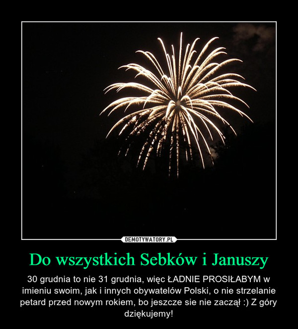 Do wszystkich Sebków i Januszy – 30 grudnia to nie 31 grudnia, więc ŁADNIE PROSIŁABYM w imieniu swoim, jak i innych obywatelów Polski, o nie strzelanie petard przed nowym rokiem, bo jeszcze sie nie zaczął :) Z góry dziękujemy!