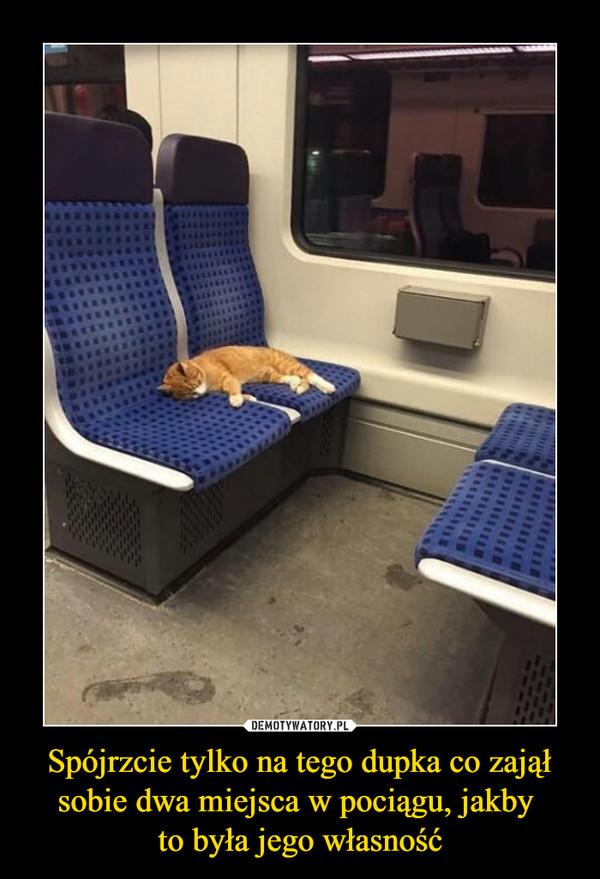 Spójrzcie tylko na tego dupka co zajął sobie dwa miejsca w pociągu, jakby to była jego własność –