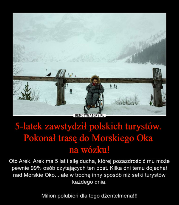 5-latek zawstydził polskich turystów. Pokonał trasę do Morskiego Oka na wózku! – Oto Arek. Arek ma 5 lat i siłę ducha, której pozazdrościć mu może pewnie 99% osób czytających ten post. Kilka dni temu dojechał nad Morskie Oko... ale w trochę inny sposób niż setki turystów każdego dnia.Milion polubień dla tego dżentelmena!!!