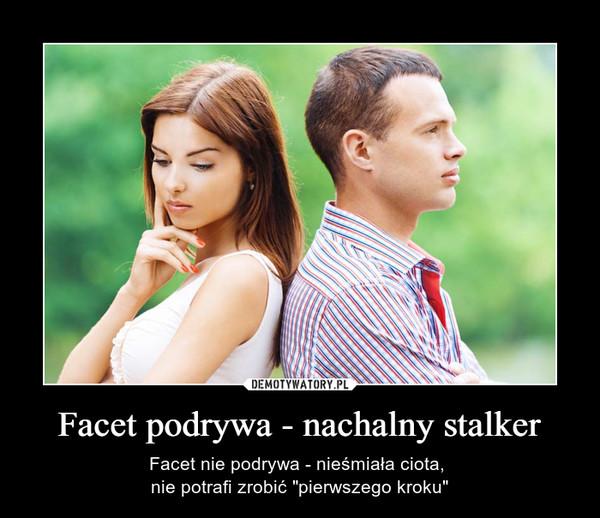 """Facet podrywa - nachalny stalker – Facet nie podrywa - nieśmiała ciota, nie potrafi zrobić """"pierwszego kroku"""""""