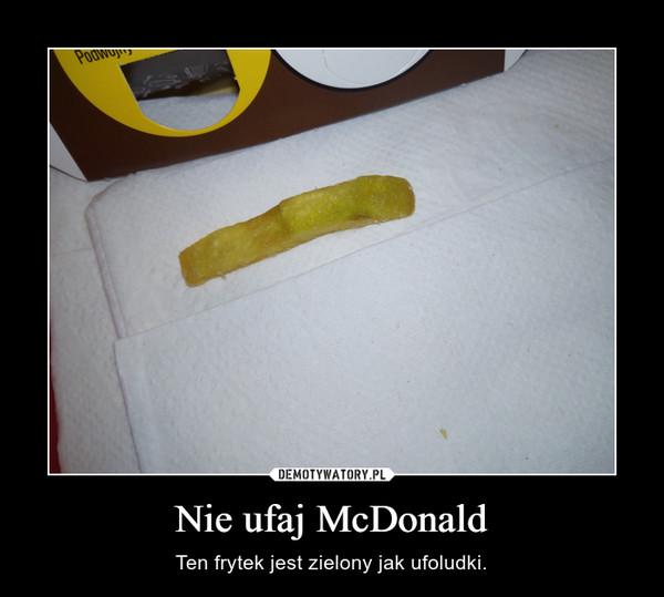 Nie ufaj McDonald – Ten frytek jest zielony jak ufoludki.
