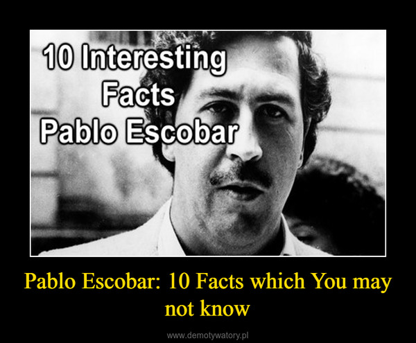 Pablo Escobar: 10 Facts which You may not know –