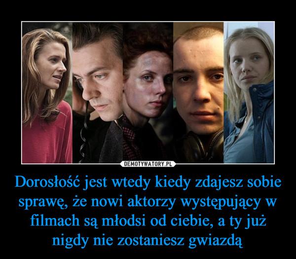Dorosłość jest wtedy kiedy zdajesz sobie sprawę, że nowi aktorzy występujący w filmach są młodsi od ciebie, a ty już nigdy nie zostaniesz gwiazdą –