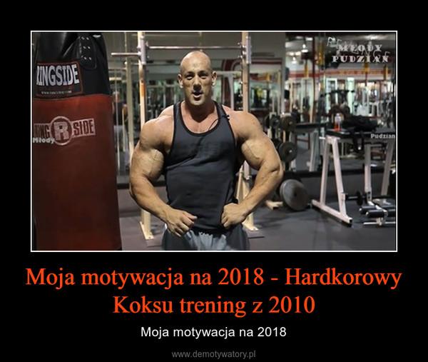 Moja motywacja na 2018 - Hardkorowy Koksu trening z 2010 – Moja motywacja na 2018