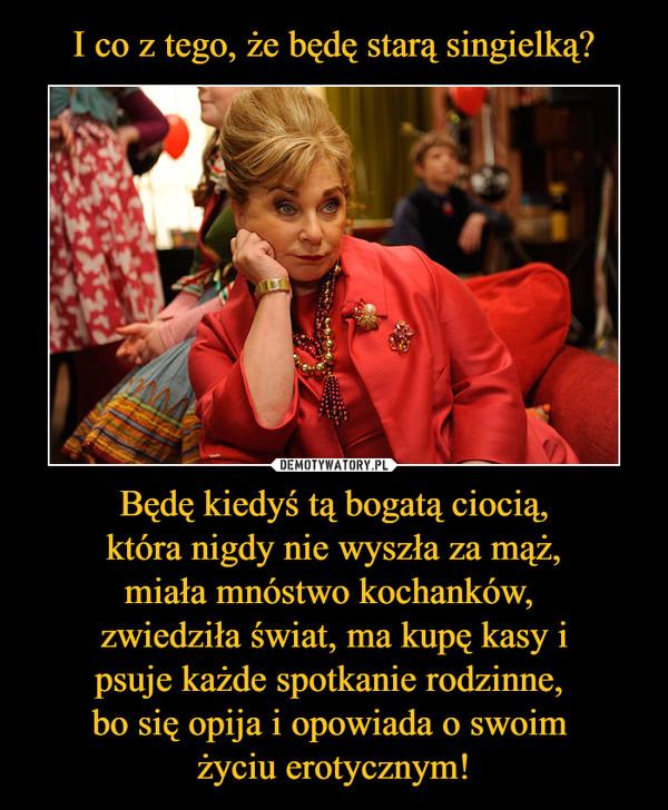 Będę kiedyś tą bogatą ciocią,która nigdy nie wyszła za mąż,miała mnóstwo kochanków, zwiedziła świat, ma kupę kasy ipsuje każde spotkanie rodzinne, bo się opija i opowiada o swoim życiu erotycznym! –
