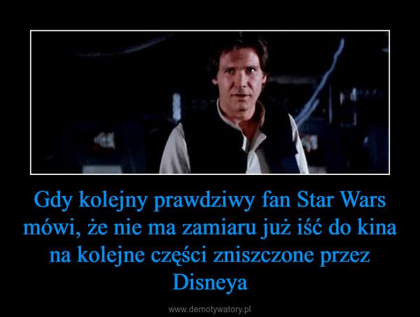 Gdy kolejny prawdziwy fan Star Wars mówi, że nie ma zamiaru już iść do kina na kolejne części zniszczone przez Disneya –