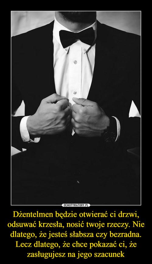 Dżentelmen będzie otwierać ci drzwi, odsuwać krzesła, nosić twoje rzeczy. Nie dlatego, że jesteś słabsza czy bezradna. Lecz dlatego, że chce pokazać ci, że zasługujesz na jego szacunek