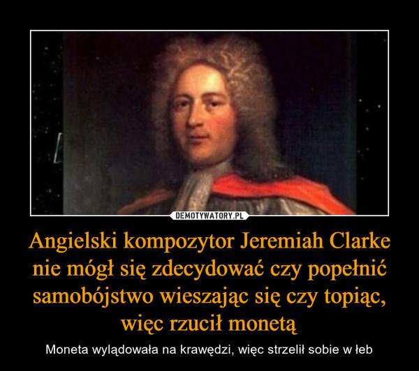 Angielski kompozytor Jeremiah Clarke nie mógł się zdecydować czy popełnić samobójstwo wieszając się czy topiąc, więc rzucił monetą – Moneta wylądowała na krawędzi, więc strzelił sobie w łeb