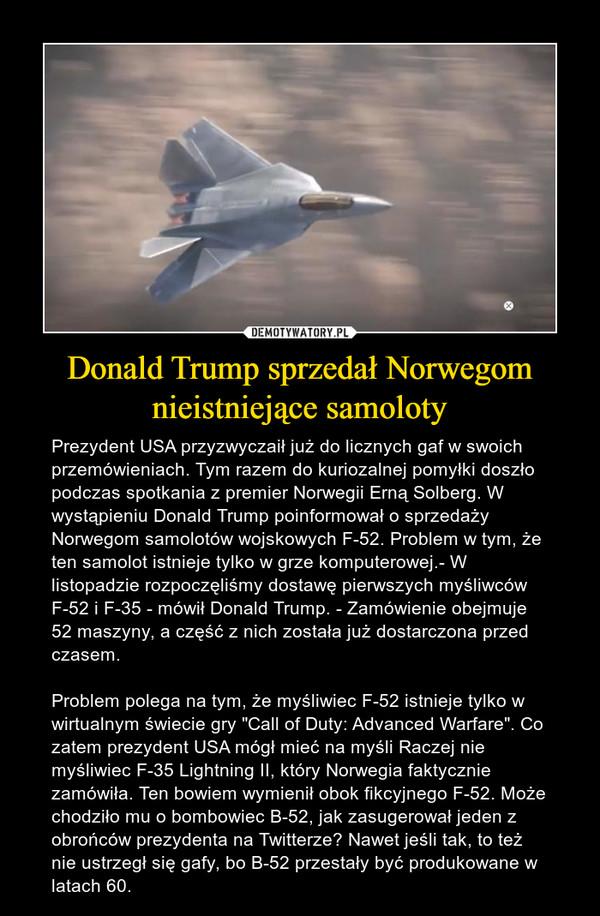 """Donald Trump sprzedał Norwegom nieistniejące samoloty – Prezydent USA przyzwyczaił już do licznych gaf w swoich przemówieniach. Tym razem do kuriozalnej pomyłki doszło podczas spotkania z premier Norwegii Erną Solberg. W wystąpieniu Donald Trump poinformował o sprzedaży Norwegom samolotów wojskowych F-52. Problem w tym, że ten samolot istnieje tylko w grze komputerowej.- W listopadzie rozpoczęliśmy dostawę pierwszych myśliwców F-52 i F-35 - mówił Donald Trump. - Zamówienie obejmuje 52 maszyny, a część z nich została już dostarczona przed czasem.Problem polega na tym, że myśliwiec F-52 istnieje tylko w wirtualnym świecie gry """"Call of Duty: Advanced Warfare"""". Co zatem prezydent USA mógł mieć na myśli Raczej nie myśliwiec F-35 Lightning II, który Norwegia faktycznie zamówiła. Ten bowiem wymienił obok fikcyjnego F-52. Może chodziło mu o bombowiec B-52, jak zasugerował jeden z obrońców prezydenta na Twitterze? Nawet jeśli tak, to też nie ustrzegł się gafy, bo B-52 przestały być produkowane w latach 60."""