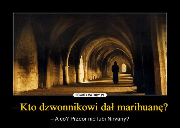 – Kto dzwonnikowi dał marihuanę? – – A co? Przeor nie lubi Nirvany?