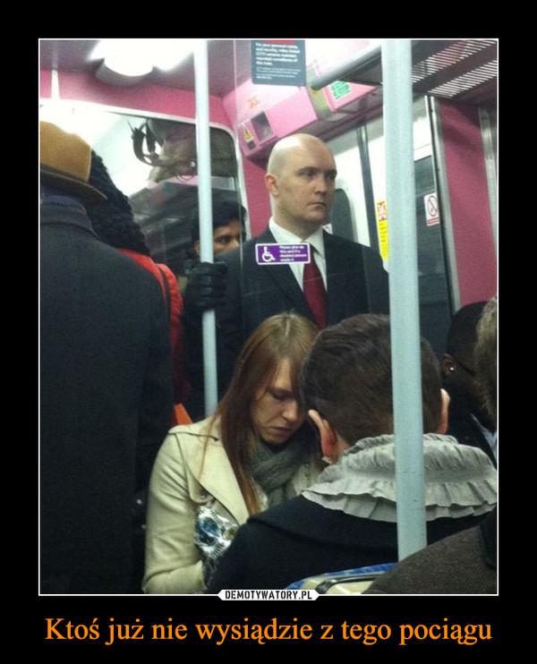 Ktoś już nie wysiądzie z tego pociągu –