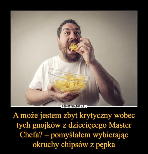 A może jestem zbyt krytyczny wobec tych gnojków z dziecięcego Master Chefa? – pomyślałem wybierając okruchy chipsów z pępka –