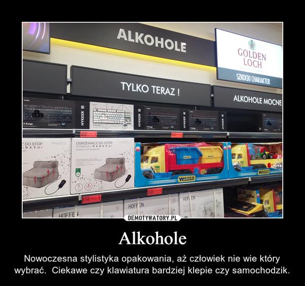 Alkohole – Nowoczesna stylistyka opakowania, aż człowiek nie wie który wybrać.  Ciekawe czy klawiatura bardziej klepie czy samochodzik.