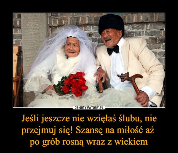 Jeśli jeszcze nie wzięłaś ślubu, nie przejmuj się! Szansę na miłość aż po grób rosną wraz z wiekiem –