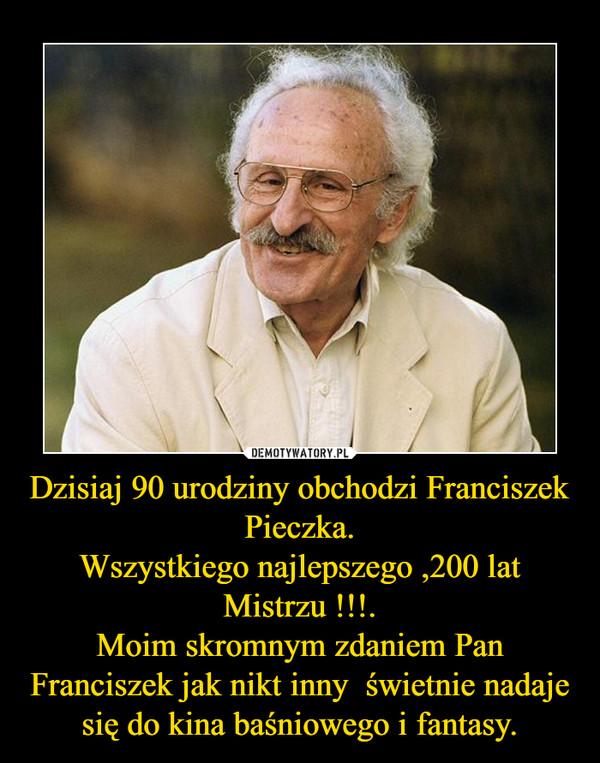Dzisiaj 90 urodziny obchodzi Franciszek Pieczka.Wszystkiego najlepszego ,200 lat Mistrzu !!!.Moim skromnym zdaniem Pan Franciszek jak nikt inny  świetnie nadaje się do kina baśniowego i fantasy. –