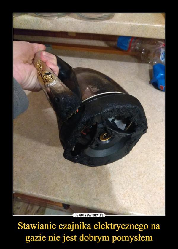 Stawianie czajnika elektrycznego na gazie nie jest dobrym pomysłem –