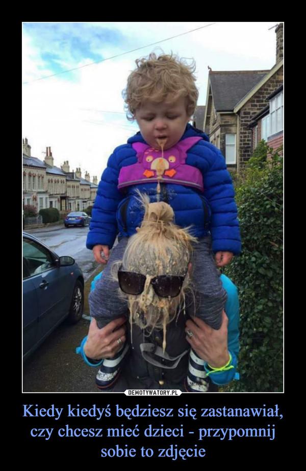 Kiedy kiedyś będziesz się zastanawiał, czy chcesz mieć dzieci - przypomnij sobie to zdjęcie –