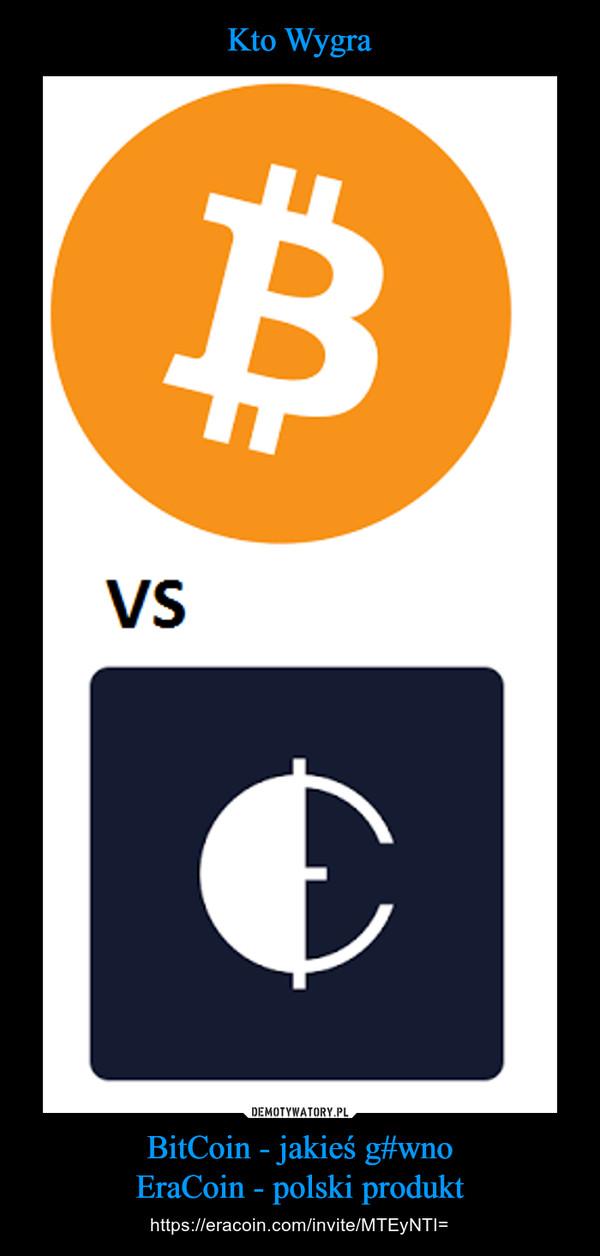 BitCoin - jakieś g#wnoEraCoin - polski produkt – https://eracoin.com/invite/MTEyNTI=