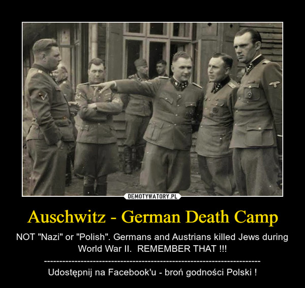 "Auschwitz - German Death Camp – NOT ""Nazi"" or ""Polish"". Germans and Austrians killed Jews during World War II.  REMEMBER THAT !!!-----------------------------------------------------------------------Udostępnij na Facebook'u - broń godności Polski !"