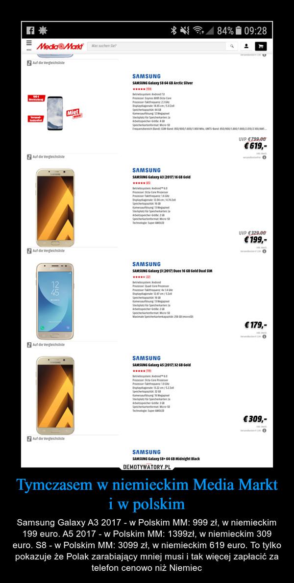 Tymczasem w niemieckim Media Markt i w polskim – Samsung Galaxy A3 2017 - w Polskim MM: 999 zł, w niemieckim 199 euro. A5 2017 - w Polskim MM: 1399zł, w niemieckim 309 euro. S8 - w Polskim MM: 3099 zł, w niemieckim 619 euro. To tylko pokazuje że Polak zarabiający mniej musi i tak więcej zapłacić za telefon cenowo niż Niemiec