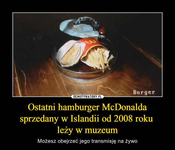 Ostatni hamburger McDonalda sprzedany w Islandii od 2008 roku leży w muzeum – Możesz obejrzeć jego transmisję na żywo