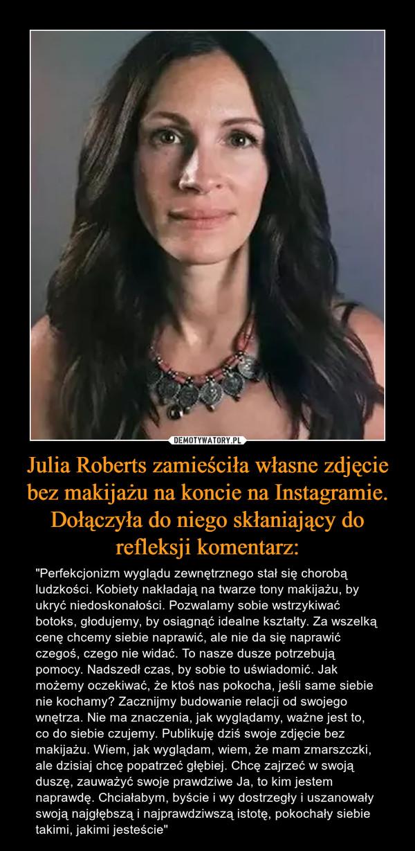 """Julia Roberts zamieściła własne zdjęcie bez makijażu na koncie na Instagramie. Dołączyła do niego skłaniający do refleksji komentarz: – """"Perfekcjonizm wyglądu zewnętrznego stał się chorobą ludzkości. Kobiety nakładają na twarze tony makijażu, by ukryć niedoskonałości. Pozwalamy sobie wstrzykiwać botoks, głodujemy, by osiągnąć idealne kształty. Za wszelką cenę chcemy siebie naprawić, ale nie da się naprawić czegoś, czego nie widać. To nasze dusze potrzebują pomocy. Nadszedł czas, by sobie to uświadomić. Jak możemy oczekiwać, że ktoś nas pokocha, jeśli same siebie nie kochamy? Zacznijmy budowanie relacji od swojego wnętrza. Nie ma znaczenia, jak wyglądamy, ważne jest to, co do siebie czujemy. Publikuję dziś swoje zdjęcie bez makijażu. Wiem, jak wyglądam, wiem, że mam zmarszczki, ale dzisiaj chcę popatrzeć głębiej. Chcę zajrzeć w swoją duszę, zauważyć swoje prawdziwe Ja, to kim jestem naprawdę. Chciałabym, byście i wy dostrzegły i uszanowały swoją najgłębszą i najprawdziwszą istotę, pokochały siebie takimi, jakimi jesteście"""""""