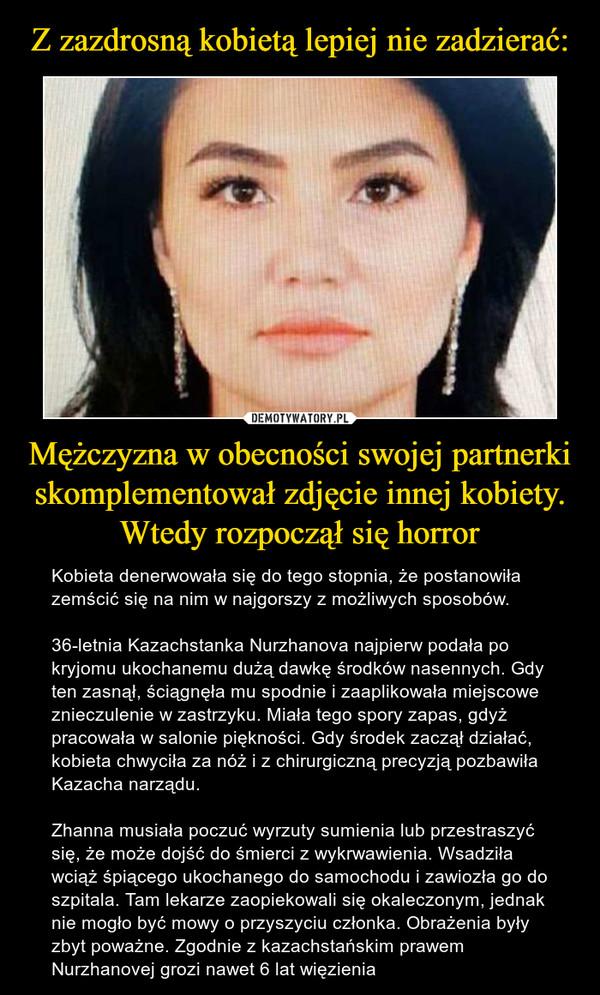 Mężczyzna w obecności swojej partnerki skomplementował zdjęcie innej kobiety. Wtedy rozpoczął się horror – Kobieta denerwowała się do tego stopnia, że postanowiła zemścić się na nim w najgorszy z możliwych sposobów.36-letnia Kazachstanka Nurzhanova najpierw podała po kryjomu ukochanemu dużą dawkę środków nasennych. Gdy ten zasnął, ściągnęła mu spodnie i zaaplikowała miejscowe znieczulenie w zastrzyku. Miała tego spory zapas, gdyż pracowała w salonie piękności. Gdy środek zaczął działać, kobieta chwyciła za nóż i z chirurgiczną precyzją pozbawiła Kazacha narządu.Zhanna musiała poczuć wyrzuty sumienia lub przestraszyć się, że może dojść do śmierci z wykrwawienia. Wsadziła wciąż śpiącego ukochanego do samochodu i zawiozła go do szpitala. Tam lekarze zaopiekowali się okaleczonym, jednak nie mogło być mowy o przyszyciu członka. Obrażenia były zbyt poważne. Zgodnie z kazachstańskim prawem Nurzhanovej grozi nawet 6 lat więzienia