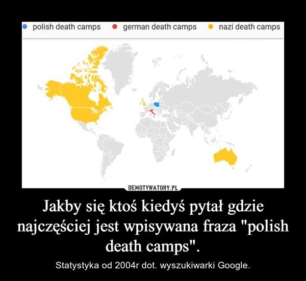 """Jakby się ktoś kiedyś pytał gdzie najczęściej jest wpisywana fraza """"polish death camps"""". – Statystyka od 2004r dot. wyszukiwarki Google."""