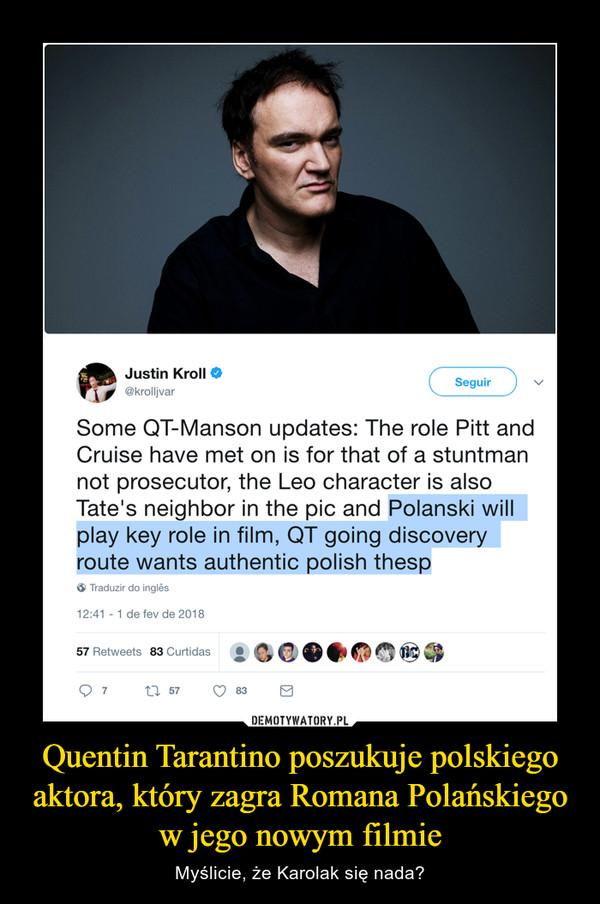 Quentin Tarantino poszukuje polskiego aktora, który zagra Romana Polańskiego w jego nowym filmie – Myślicie, że Karolak się nada?