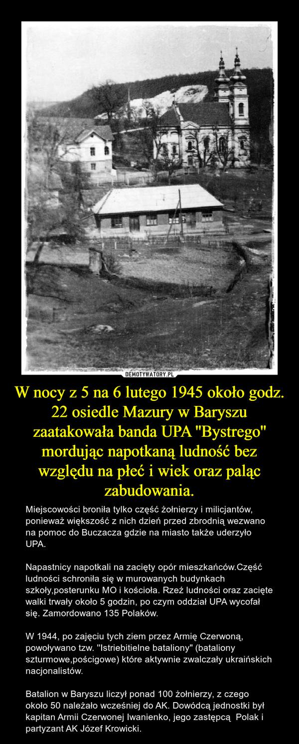 """W nocy z 5 na 6 lutego 1945 około godz. 22 osiedle Mazury w Baryszu zaatakowała banda UPA ''Bystrego'' mordując napotkaną ludność bez względu na płeć i wiek oraz paląc zabudowania. – Miejscowości broniła tylko część żołnierzy i milicjantów, ponieważ większość z nich dzień przed zbrodnią wezwano na pomoc do Buczacza gdzie na miasto także uderzyło UPA.Napastnicy napotkali na zacięty opór mieszkańców.Część ludności schroniła się w murowanych budynkach szkoły,posterunku MO i kościoła. Rzeź ludności oraz zacięte walki trwały około 5 godzin, po czym oddział UPA wycofał się. Zamordowano 135 Polaków.W 1944, po zajęciu tych ziem przez Armię Czerwoną, powoływano tzw. ''Istriebitielne bataliony"""" (bataliony szturmowe,pościgowe) które aktywnie zwalczały ukraińskich nacjonalistów.Batalion w Baryszu liczył ponad 100 żołnierzy, z czego około 50 należało wcześniej do AK. Dowódcą jednostki był kapitan Armii Czerwonej Iwanienko, jego zastępcą  Polak i partyzant AK Józef Krowicki."""