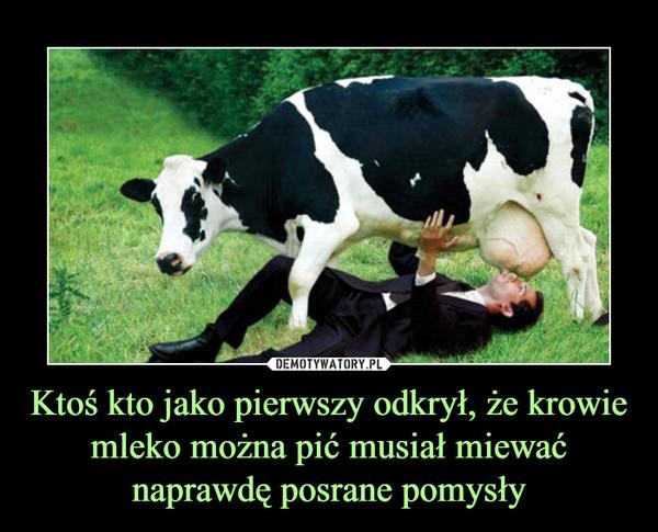 Ktoś kto jako pierwszy odkrył, że krowie mleko można pić musiał miewać naprawdę posrane pomysły –
