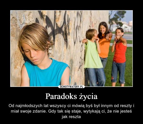 Paradoks życia – Od najmłodszych lat wszyscy ci mówią byś był innym od reszty i miał swoje zdanie. Gdy tak się staje, wytykają ci, że nie jesteśjak reszta