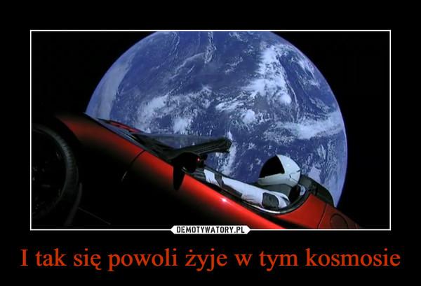 I tak się powoli żyje w tym kosmosie –