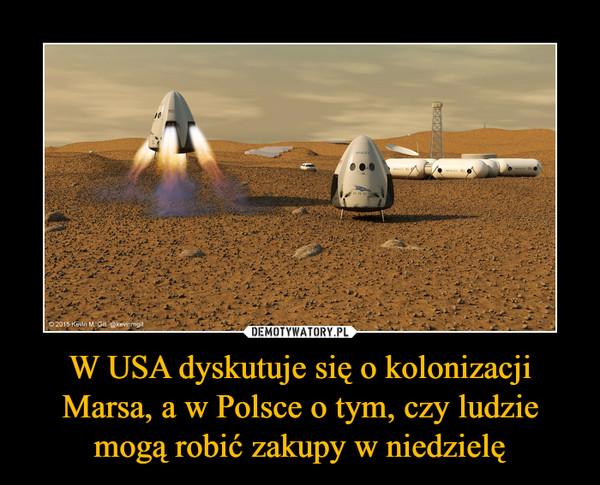 W USA dyskutuje się o kolonizacji Marsa, a w Polsce o tym, czy ludzie mogą robić zakupy w niedzielę –