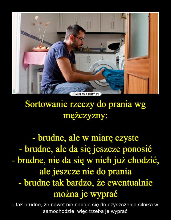 Sortowanie rzeczy do prania wg mężczyzny:- brudne, ale w miarę czyste- brudne, ale da się jeszcze ponosić- brudne, nie da się w nich już chodzić, ale jeszcze nie do prania- brudne tak bardzo, że ewentualnie można je wyprać – - tak brudne, że nawet nie nadaje się do czyszczenia silnika w samochodzie, więc trzeba je wyprać