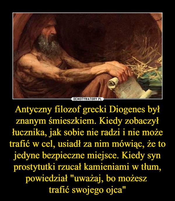"""Antyczny filozof grecki Diogenes był znanym śmieszkiem. Kiedy zobaczył łucznika, jak sobie nie radzi i nie może trafić w cel, usiadł za nim mówiąc, że to jedyne bezpieczne miejsce. Kiedy syn prostytutki rzucał kamieniami w tłum, powiedział """"uważaj, bo możesz trafić swojego ojca"""" –"""
