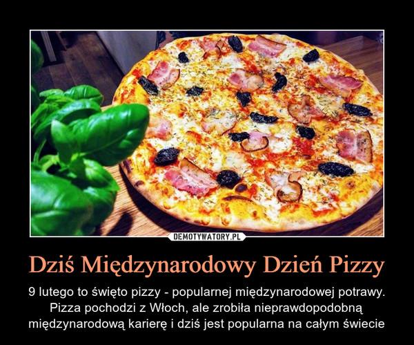 Dziś Międzynarodowy Dzień Pizzy – 9 lutego to święto pizzy - popularnej międzynarodowej potrawy. Pizza pochodzi z Włoch, ale zrobiła nieprawdopodobną międzynarodową karierę i dziś jest popularna na całym świecie
