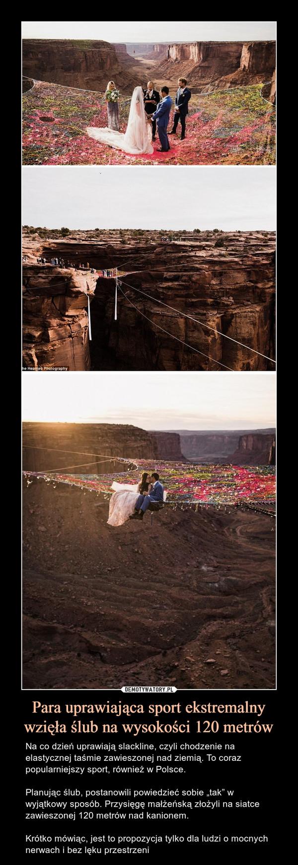 """Para uprawiająca sport ekstremalny wzięła ślub na wysokości 120 metrów – Na co dzień uprawiają slackline, czyli chodzenie na elastycznej taśmie zawieszonej nad ziemią. To coraz popularniejszy sport, również w Polsce. Planując ślub, postanowili powiedzieć sobie """"tak"""" w wyjątkowy sposób. Przysięgę małżeńską złożyli na siatce  zawieszonej 120 metrów nad kanionem. Krótko mówiąc, jest to propozycja tylko dla ludzi o mocnych nerwach i bez lęku przestrzeni"""