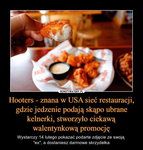 """Hooters - znana w USA sieć restauracji, gdzie jedzenie podają skąpo ubrane kelnerki, stworzyło ciekawą walentynkową promocję – Wystarczy 14 lutego pokazać podarte zdjęcie ze swoją """"ex"""", a dostaniesz darmowe skrzydełka"""