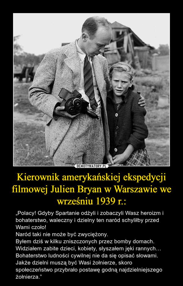 """Kierownik amerykańskiej ekspedycji filmowej Julien Bryan w Warszawie we wrześniu 1939 r.: – """"Polacy! Gdyby Spartanie odżyli i zobaczyli Wasz heroizm i bohaterstwo, waleczny i dzielny ten naród schyliłby przed Wami czoło!Naród taki nie może być zwyciężony.Byłem dziś w kilku zniszczonych przez bomby domach. Widziałem zabite dzieci, kobiety, słyszałem jęki rannych… Bohaterstwo ludności cywilnej nie da się opisać słowami. Jakże dzielni muszą być Wasi żołnierze, skoro społeczeństwo przybrało postawę godną najdzielniejszego żołnierza."""""""
