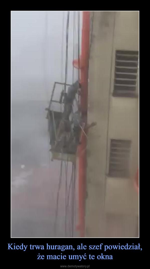 Kiedy trwa huragan, ale szef powiedział, że macie umyć te okna –