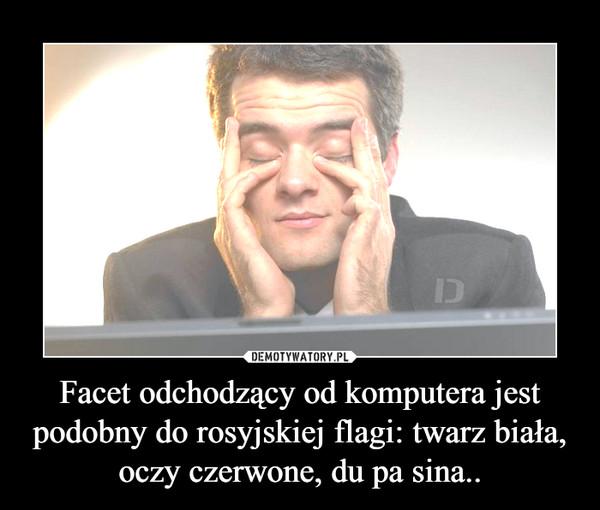 Facet odchodzący od komputera jest podobny do rosyjskiej flagi: twarz biała, oczy czerwone, du pa sina.. –