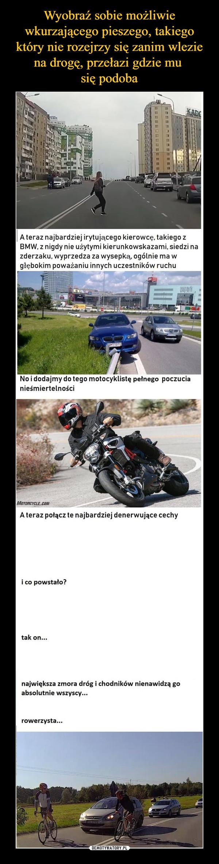 –  A teraz najbardziej irytującego kierowcę, takiego z BMW, z nigdy nie użytymi kierunkowskazami, siedzi na zderzaku, wyprzedza za wysepką, ogólnie ma w głębokim poważaniu innych uczestników ruchuNo i dodajmy do tego motocyklistę pełnego poczucia nieśmiertelnościA teraz połącz te najbardziej denerwujące cechyi co powstało?tak on...największa zmora dróg i chodników nienawidzą go absolutnie wszyscy...rowerzysta...