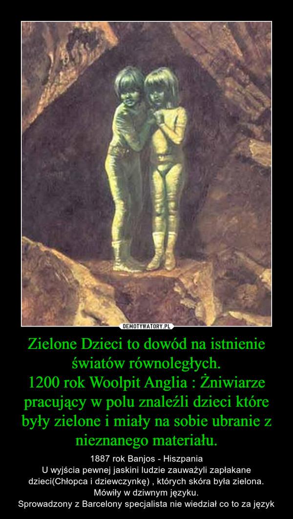 Zielone Dzieci to dowód na istnienie światów równoległych.1200 rok Woolpit Anglia : Żniwiarze pracujący w polu znaleźli dzieci które były zielone i miały na sobie ubranie z nieznanego materiału. – 1887 rok Banjos - HiszpaniaU wyjścia pewnej jaskini ludzie zauważyli zapłakane dzieci(Chłopca i dziewczynkę) , których skóra była zielona.Mówiły w dziwnym języku.Sprowadzony z Barcelony specjalista nie wiedział co to za język