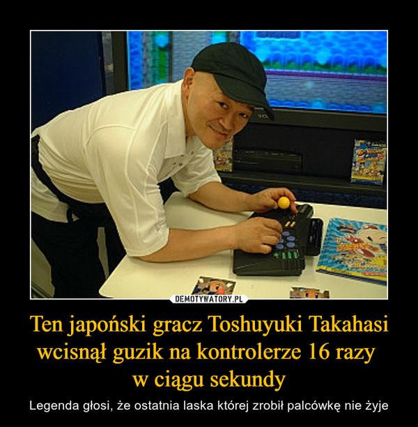 Ten japoński gracz Toshuyuki Takahasi wcisnął guzik na kontrolerze 16 razy w ciągu sekundy – Legenda głosi, że ostatnia laska której zrobił palcówkę nie żyje