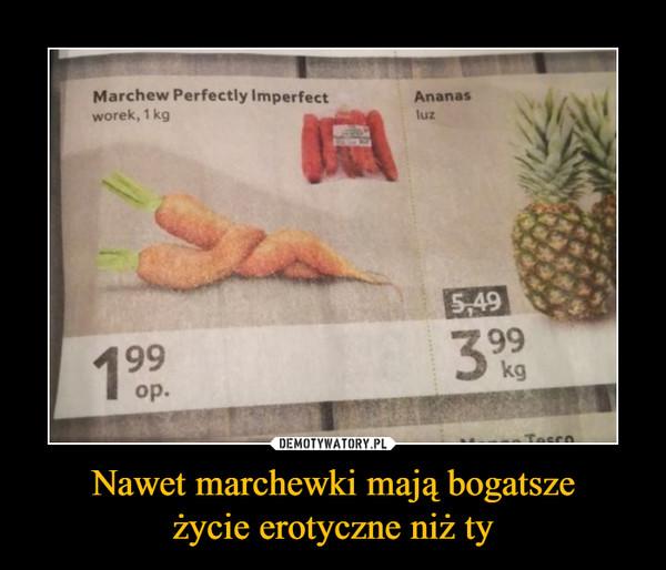 Nawet marchewki mają bogatszeżycie erotyczne niż ty –