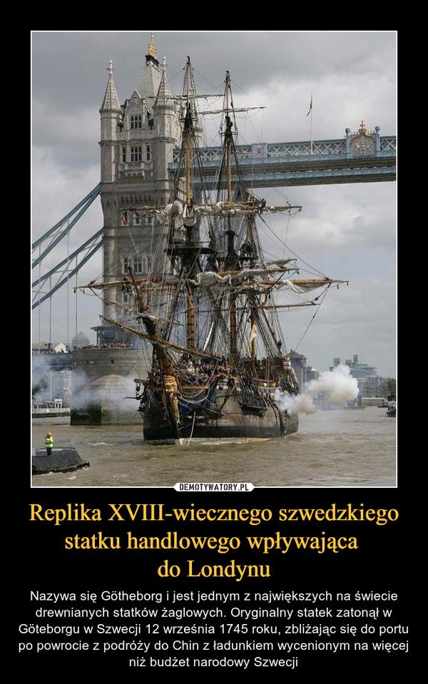 Replika XVIII-wiecznego szwedzkiego statku handlowego wpływająca do Londynu – Nazywa się Götheborg i jest jednym z największych na świecie drewnianych statków żaglowych. Oryginalny statek zatonął w Göteborgu w Szwecji 12 września 1745 roku, zbliżając się do portu po powrocie z podróży do Chin z ładunkiem wycenionym na więcej niż budżet narodowy Szwecji